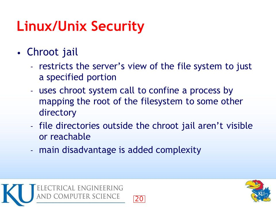 20 Linux/Unix Security Chroot jail – restricts the server's view of the file system to just a specified portion – uses chroot system call to confine a process by mapping the root of the filesystem to some other directory – file directories outside the chroot jail aren't visible or reachable – main disadvantage is added complexity
