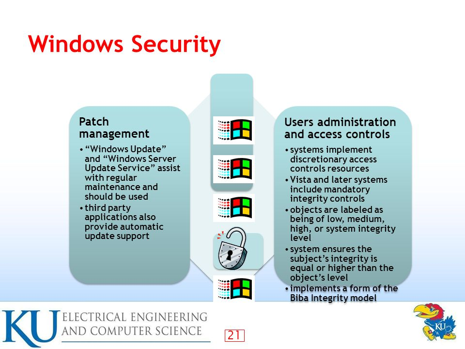 21 Windows Security Patch management Windows Update and Windows Server Update Service assist with regular maintenance and should be used third party applications also provide automatic update support Users administration and access controls systems implement discretionary access controls resources Vista and later systems include mandatory integrity controls objects are labeled as being of low, medium, high, or system integrity level system ensures the subject's integrity is equal or higher than the object's level implements a form of the Biba Integrity model