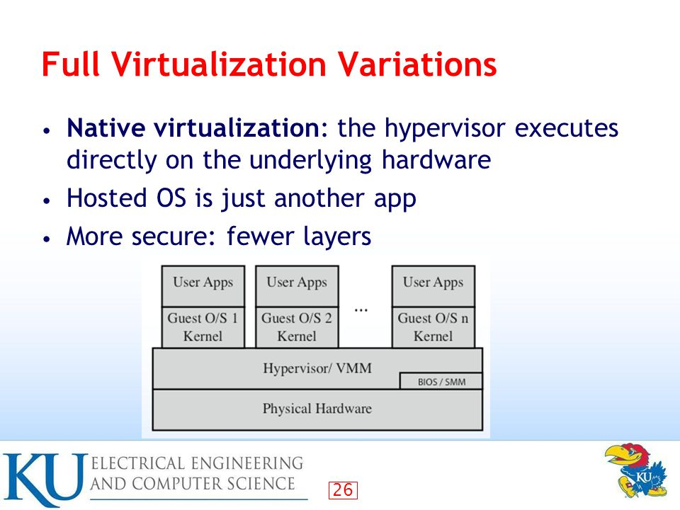 26 Full Virtualization Variations Native virtualization: the hypervisor executes directly on the underlying hardware Hosted OS is just another app More secure: fewer layers