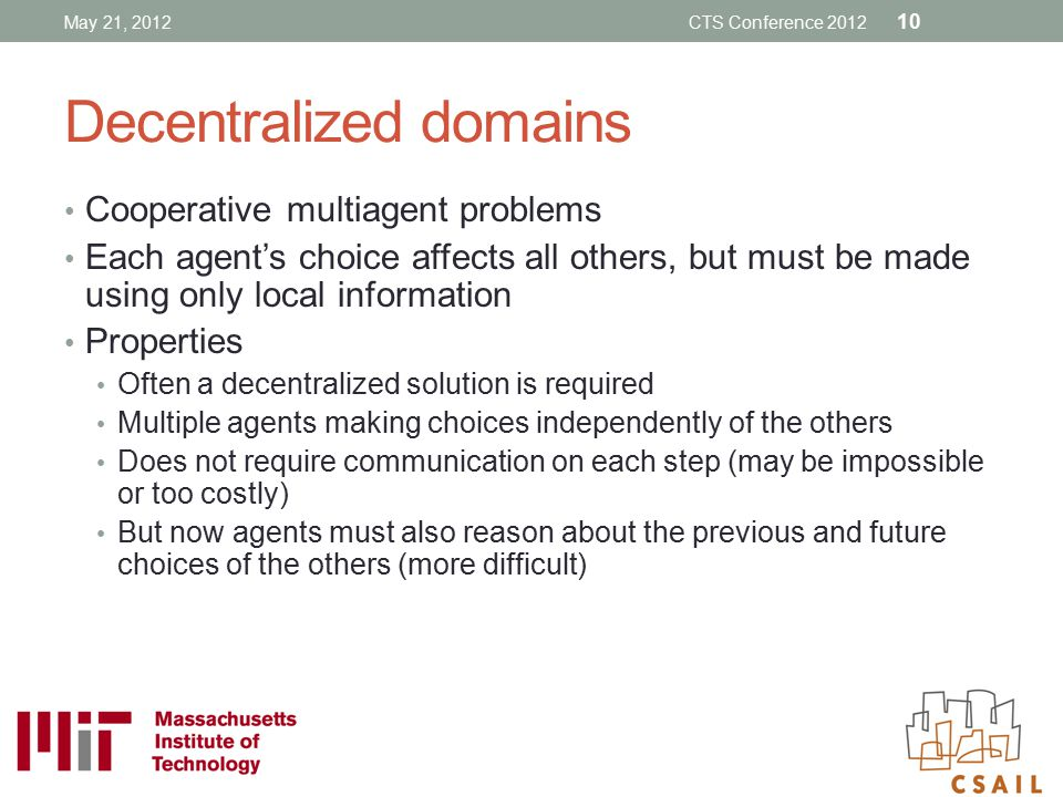 Decentralized domains Cooperative multiagent problems Each agent's choice affects all others, but must be made using only local information Properties