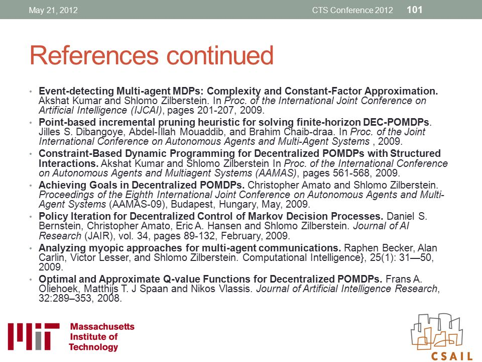 References continued Event-detecting Multi-agent MDPs: Complexity and Constant-Factor Approximation. Akshat Kumar and Shlomo Zilberstein. In Proc. of