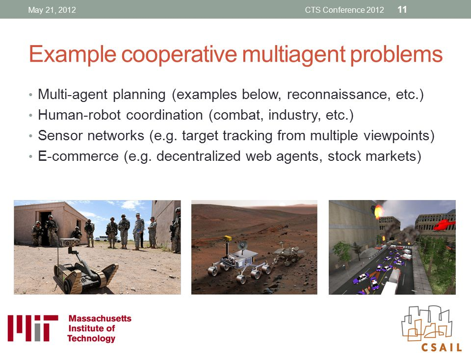 Example cooperative multiagent problems Multi-agent planning (examples below, reconnaissance, etc.) Human-robot coordination (combat, industry, etc.)
