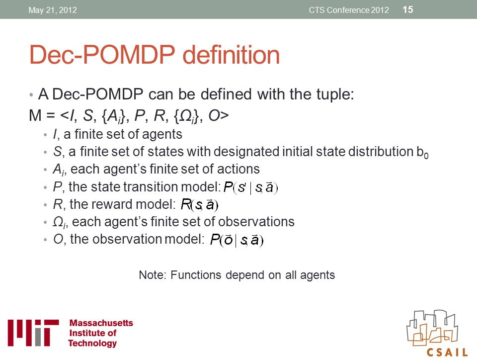 Dec-POMDP definition A Dec-POMDP can be defined with the tuple: M = I, a finite set of agents S, a finite set of states with designated initial state
