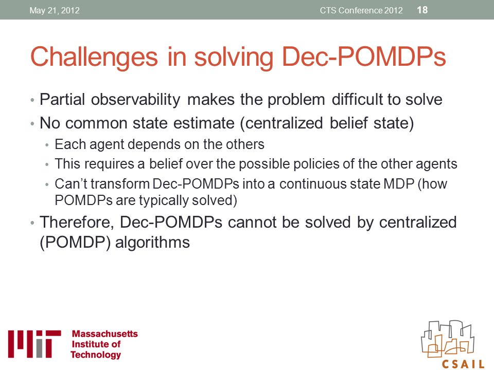 Challenges in solving Dec-POMDPs Partial observability makes the problem difficult to solve No common state estimate (centralized belief state) Each a