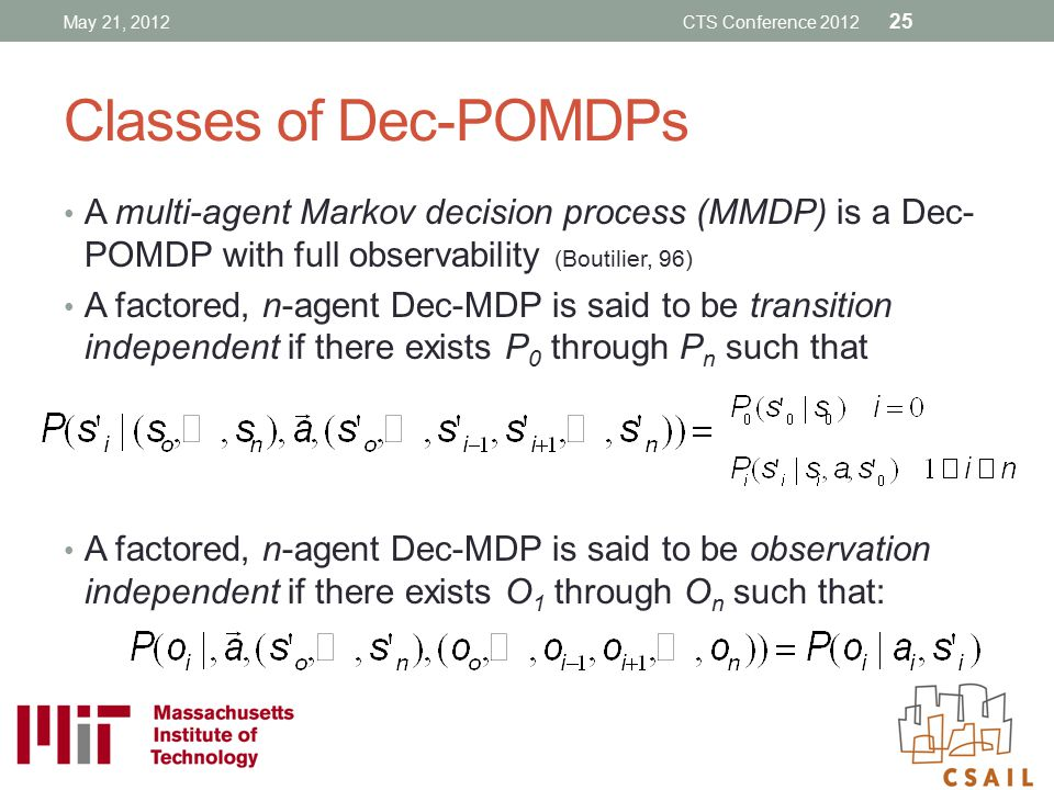 Classes of Dec-POMDPs A multi-agent Markov decision process (MMDP) is a Dec- POMDP with full observability (Boutilier, 96) A factored, n-agent Dec-MDP