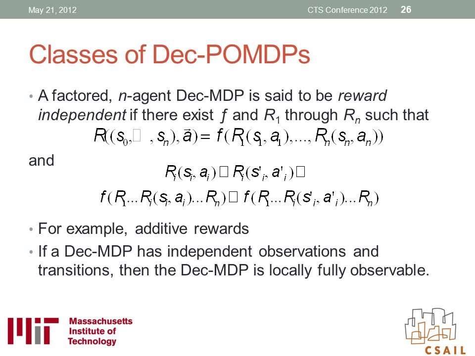 Classes of Dec-POMDPs A factored, n-agent Dec-MDP is said to be reward independent if there exist ƒ and R 1 through R n such that and For example, add
