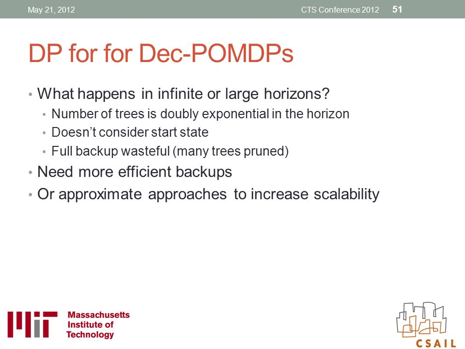 DP for for Dec-POMDPs What happens in infinite or large horizons? Number of trees is doubly exponential in the horizon Doesn't consider start state Fu