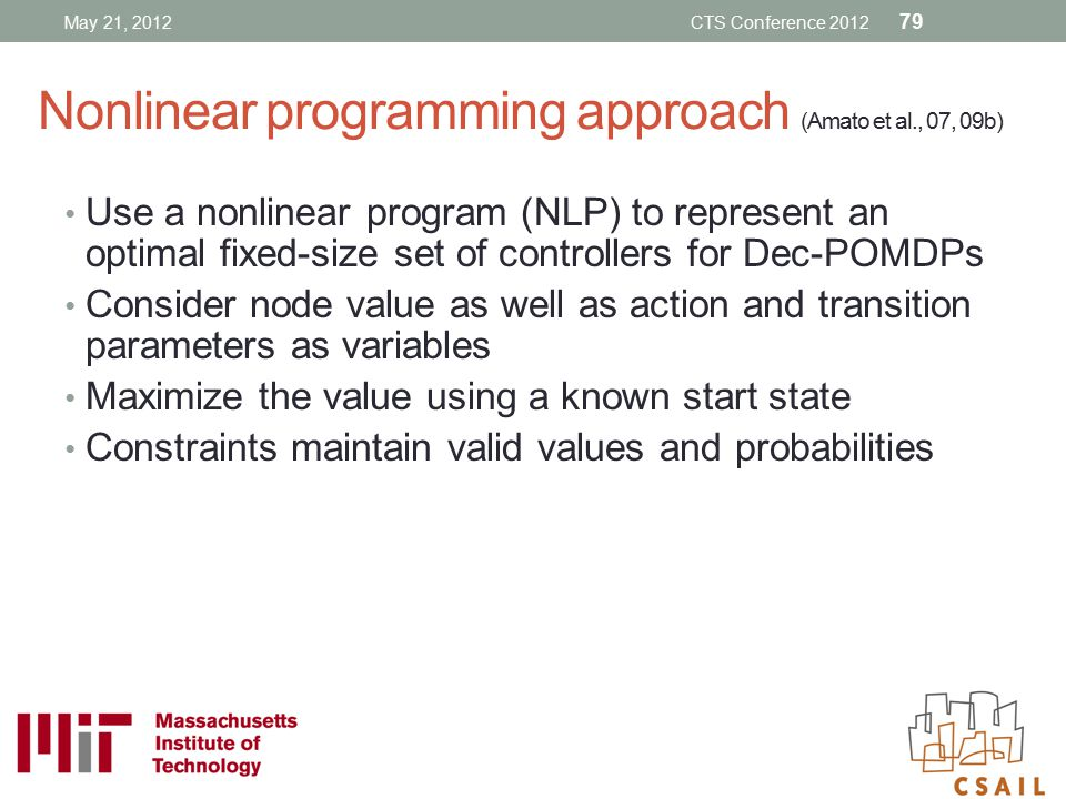 Nonlinear programming approach (Amato et al., 07, 09b) Use a nonlinear program (NLP) to represent an optimal fixed-size set of controllers for Dec-POM