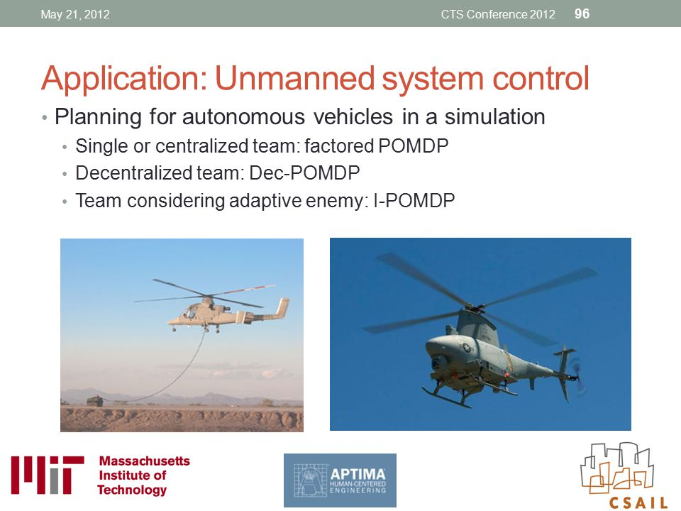 Application: Unmanned system control Planning for autonomous vehicles in a simulation Single or centralized team: factored POMDP Decentralized team: D