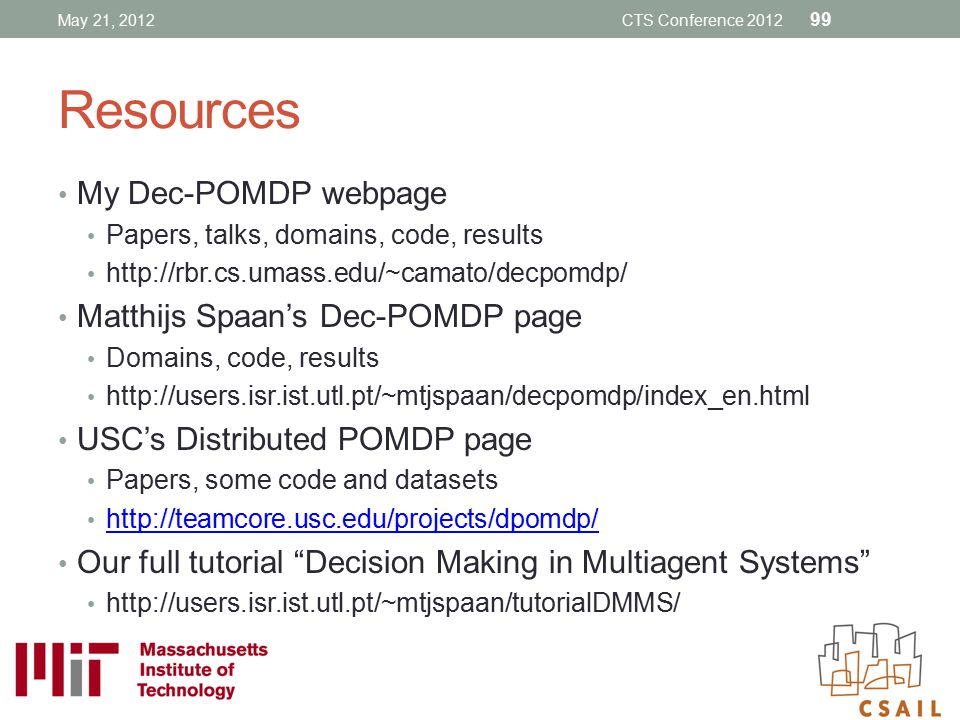 Resources My Dec-POMDP webpage Papers, talks, domains, code, results http://rbr.cs.umass.edu/~camato/decpomdp/ Matthijs Spaan's Dec-POMDP page Domains