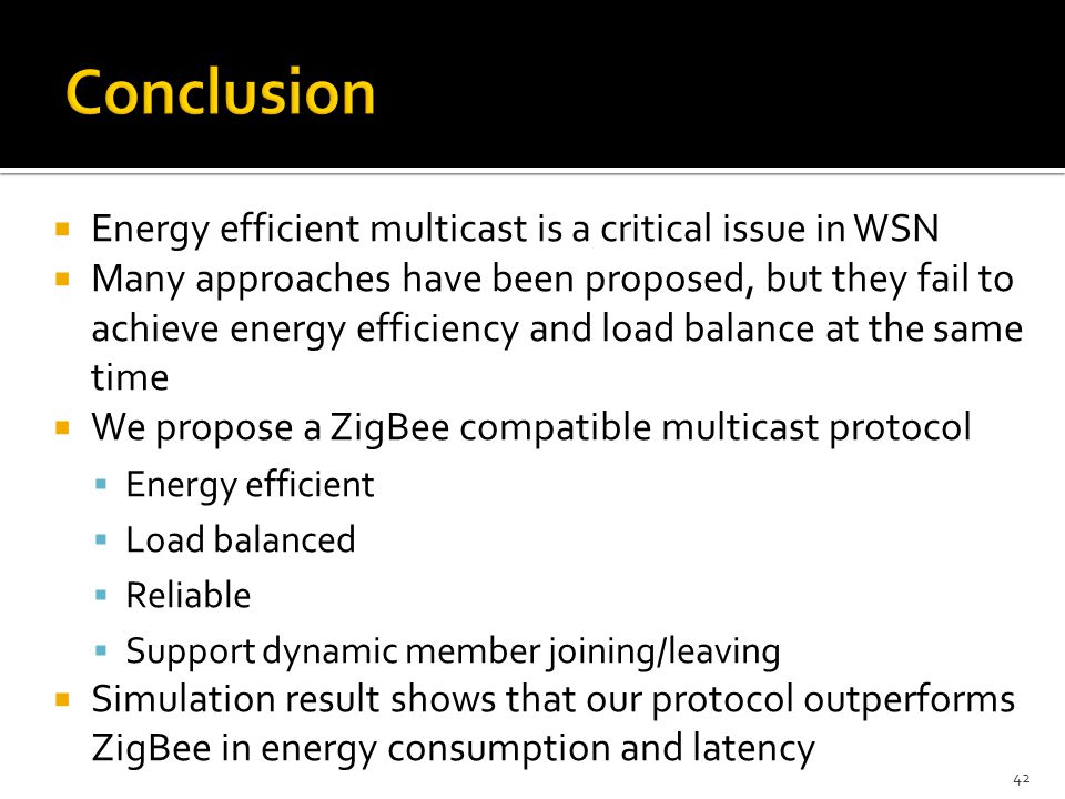  Energy efficient multicast is a critical issue in WSN  Many approaches have been proposed, but they fail to achieve energy efficiency and load balance at the same time  We propose a ZigBee compatible multicast protocol  Energy efficient  Load balanced  Reliable  Support dynamic member joining/leaving  Simulation result shows that our protocol outperforms ZigBee in energy consumption and latency 42