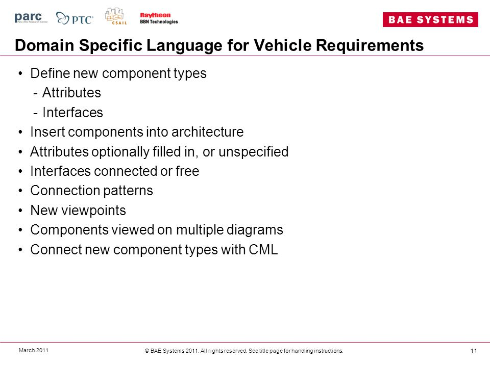 Domain Specific Language for Vehicle Requirements Define new component types -Attributes -Interfaces Insert components into architecture Attributes optionally filled in, or unspecified Interfaces connected or free Connection patterns New viewpoints Components viewed on multiple diagrams Connect new component types with CML March 2011 © BAE Systems 2011.