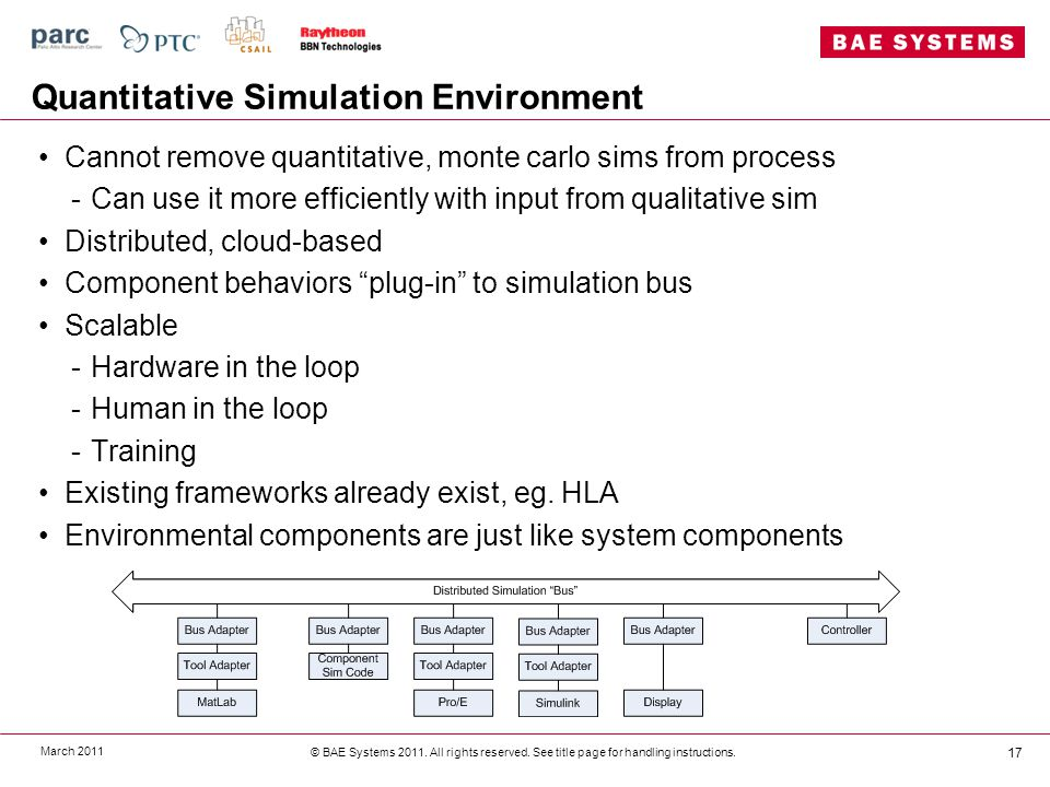 Quantitative Simulation Environment Cannot remove quantitative, monte carlo sims from process -Can use it more efficiently with input from qualitative sim Distributed, cloud-based Component behaviors plug-in to simulation bus Scalable -Hardware in the loop -Human in the loop -Training Existing frameworks already exist, eg.