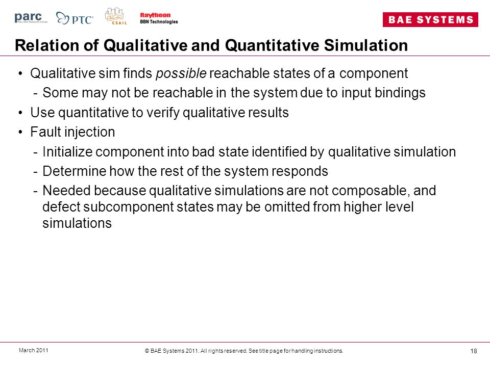 Relation of Qualitative and Quantitative Simulation Qualitative sim finds possible reachable states of a component -Some may not be reachable in the system due to input bindings Use quantitative to verify qualitative results Fault injection -Initialize component into bad state identified by qualitative simulation -Determine how the rest of the system responds -Needed because qualitative simulations are not composable, and defect subcomponent states may be omitted from higher level simulations March 2011 © BAE Systems 2011.