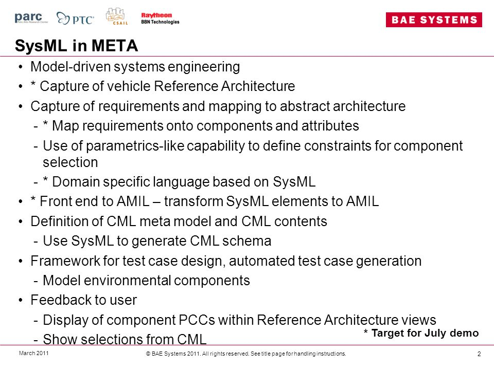 SysML in META Model-driven systems engineering * Capture of vehicle Reference Architecture Capture of requirements and mapping to abstract architecture -* Map requirements onto components and attributes -Use of parametrics-like capability to define constraints for component selection -* Domain specific language based on SysML * Front end to AMIL – transform SysML elements to AMIL Definition of CML meta model and CML contents -Use SysML to generate CML schema Framework for test case design, automated test case generation -Model environmental components Feedback to user -Display of component PCCs within Reference Architecture views -Show selections from CML March 2011 © BAE Systems 2011.