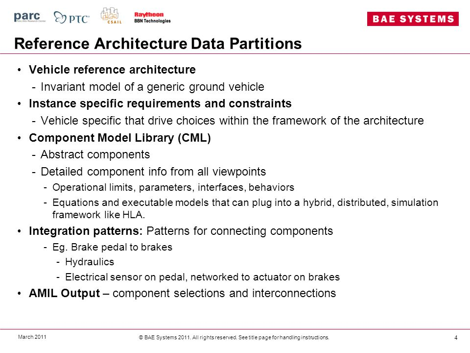 Reference Architecture Data Partitions Vehicle reference architecture -Invariant model of a generic ground vehicle Instance specific requirements and constraints -Vehicle specific that drive choices within the framework of the architecture Component Model Library (CML) -Abstract components -Detailed component info from all viewpoints -Operational limits, parameters, interfaces, behaviors -Equations and executable models that can plug into a hybrid, distributed, simulation framework like HLA.