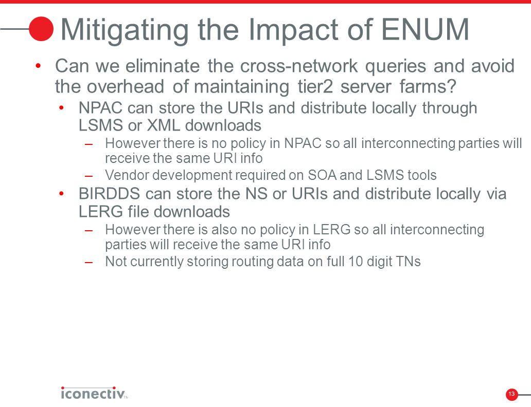 13 Mitigating the Impact of ENUM Can we eliminate the cross-network queries and avoid the overhead of maintaining tier2 server farms? NPAC can store t