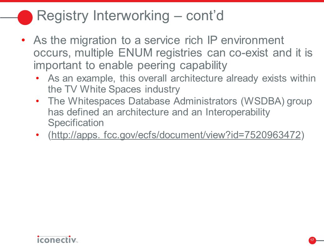 17 Registry Interworking – cont'd As the migration to a service rich IP environment occurs, multiple ENUM registries can co-exist and it is important
