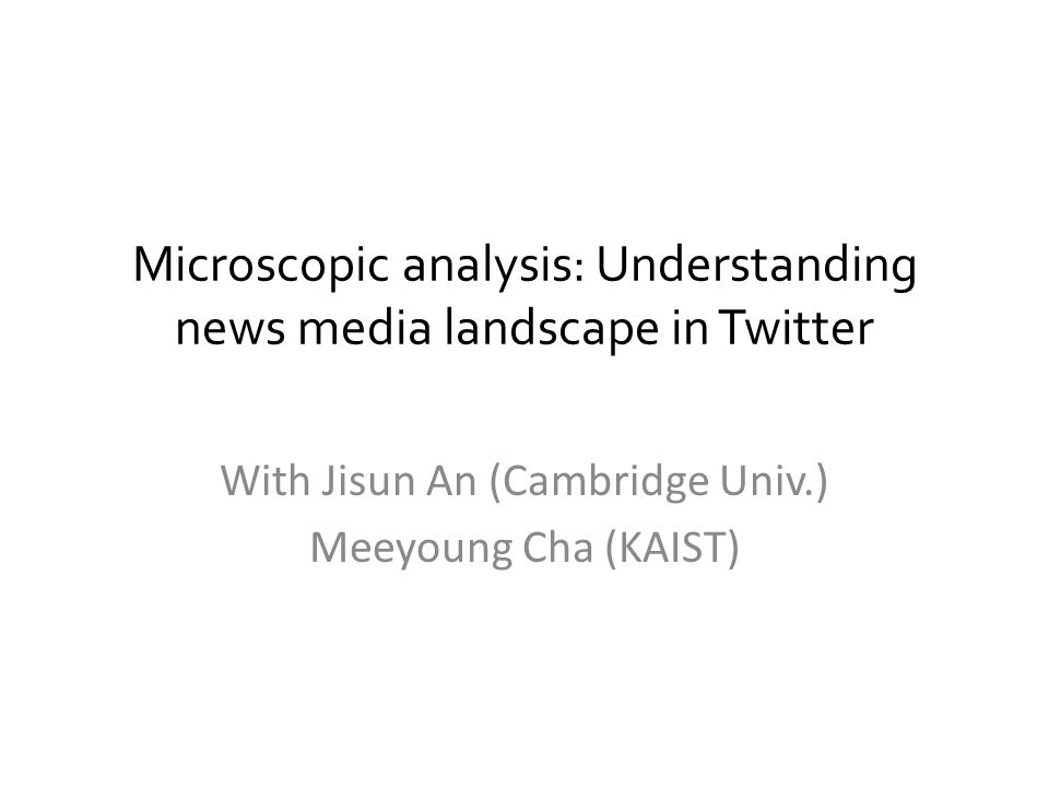 Microscopic analysis: Understanding news media landscape in Twitter With Jisun An (Cambridge Univ.) Meeyoung Cha (KAIST)
