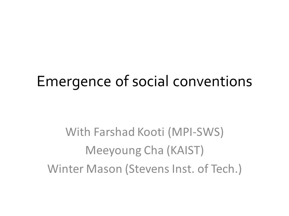 Emergence of social conventions With Farshad Kooti (MPI-SWS) Meeyoung Cha (KAIST) Winter Mason (Stevens Inst. of Tech.)