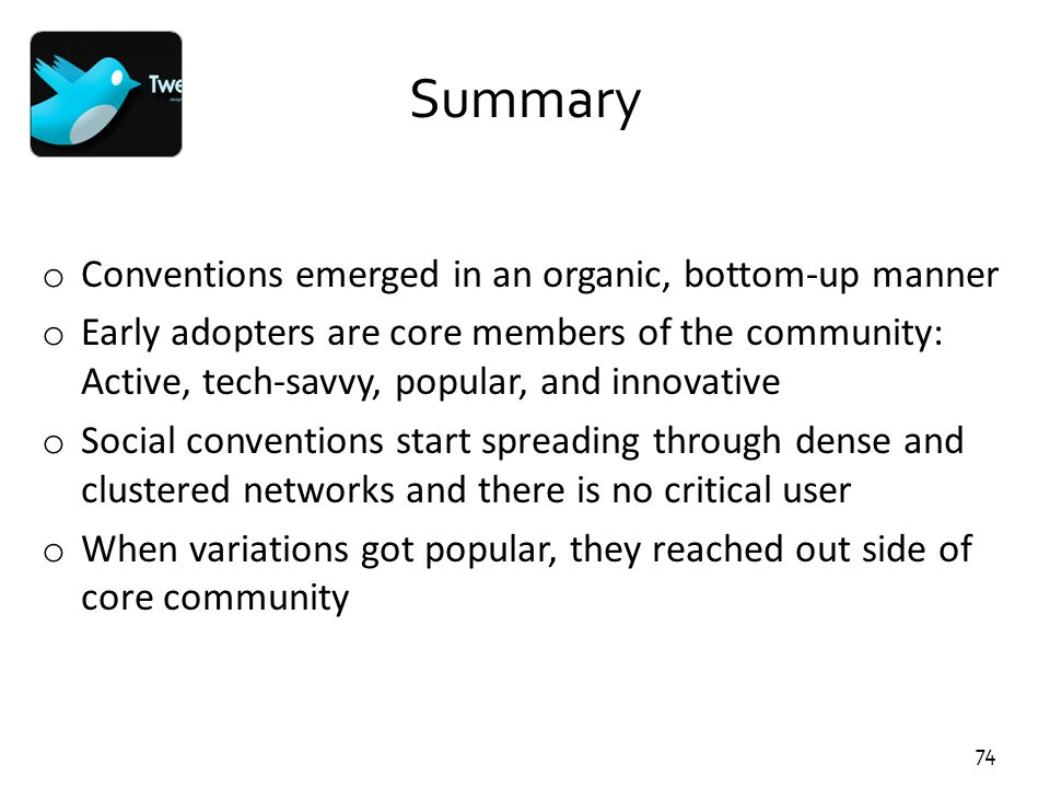 74 Summary o Conventions emerged in an organic, bottom-up manner o Early adopters are core members of the community: Active, tech-savvy, popular, and
