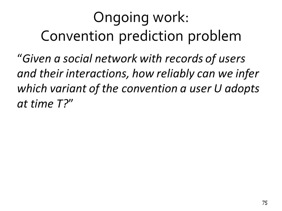 "75 Ongoing work: Convention prediction problem ""Given a social network with records of users and their interactions, how reliably can we infer which v"