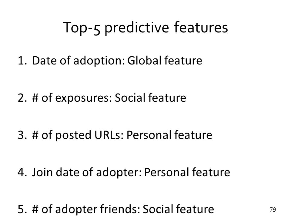 79 Top-5 predictive features 1.Date of adoption: Global feature 2.# of exposures: Social feature 3.# of posted URLs: Personal feature 4.Join date of a