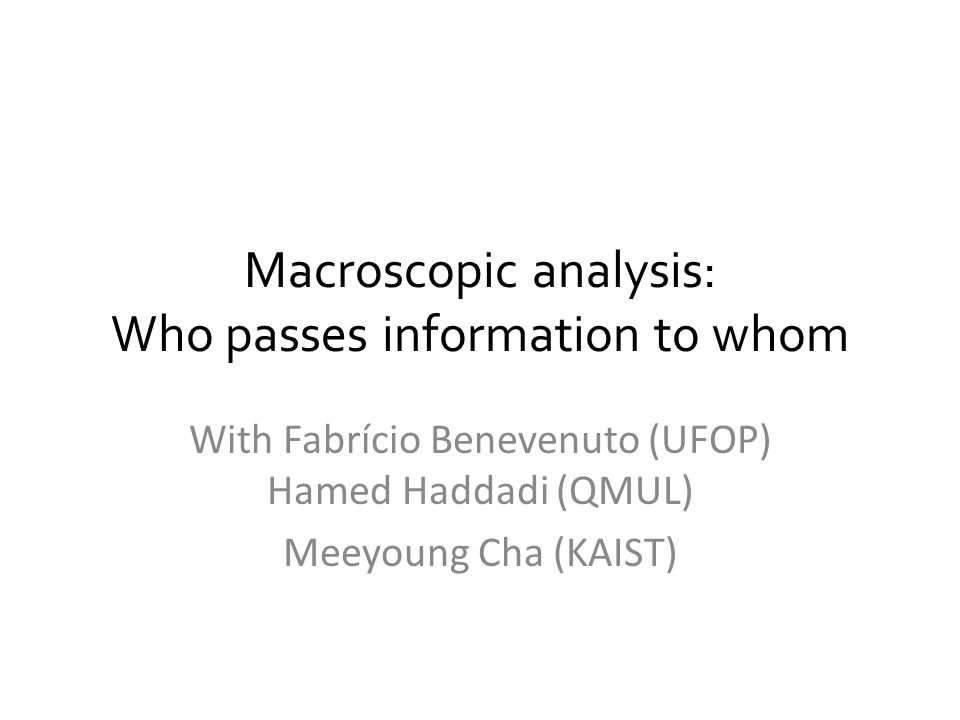 Macroscopic analysis: Who passes information to whom With Fabrício Benevenuto (UFOP) Hamed Haddadi (QMUL) Meeyoung Cha (KAIST)