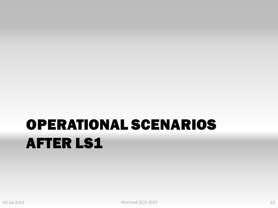 OPERATIONAL SCENARIOS AFTER LS1 23 03-14-2013 Moriond QCD 2013