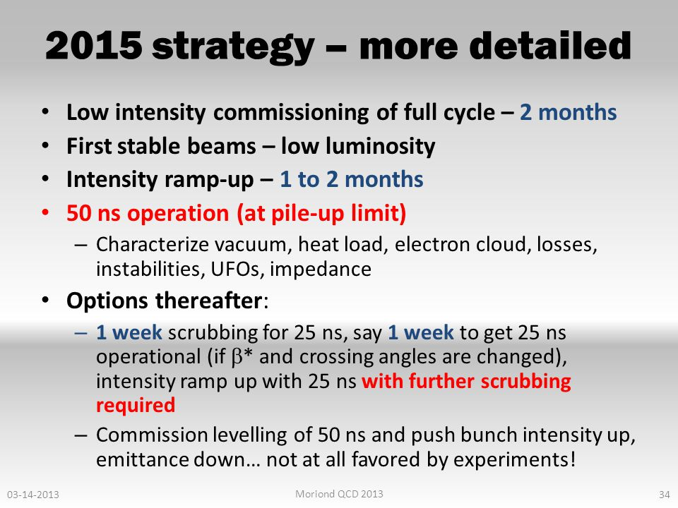 2015 strategy – more detailed Low intensity commissioning of full cycle – 2 months First stable beams – low luminosity Intensity ramp-up – 1 to 2 months 50 ns operation (at pile-up limit) – Characterize vacuum, heat load, electron cloud, losses, instabilities, UFOs, impedance Options thereafter: – 1 week scrubbing for 25 ns, say 1 week to get 25 ns operational (if  * and crossing angles are changed), intensity ramp up with 25 ns with further scrubbing required – Commission levelling of 50 ns and push bunch intensity up, emittance down… not at all favored by experiments.