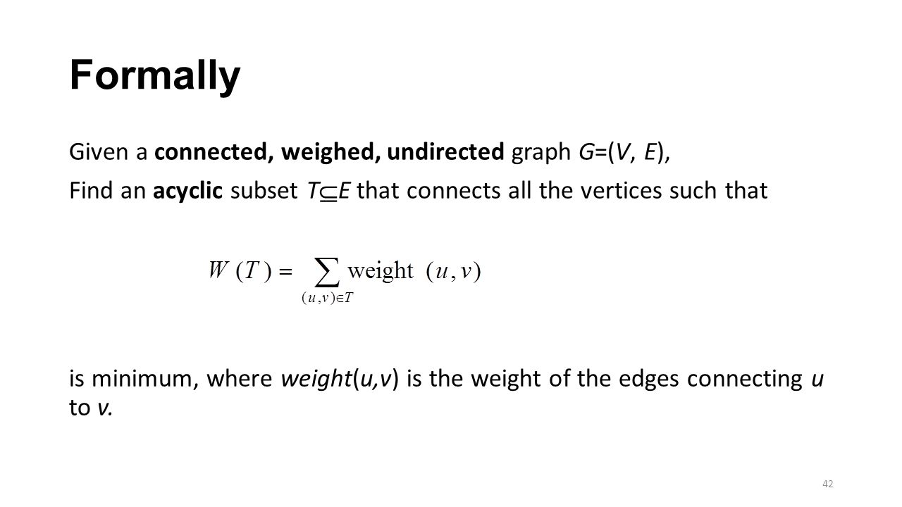 Formally Given a connected, weighed, undirected graph G=(V, E), Find an acyclic subset T  E that connects all the vertices such that is minimum, where weight(u,v) is the weight of the edges connecting u to v.