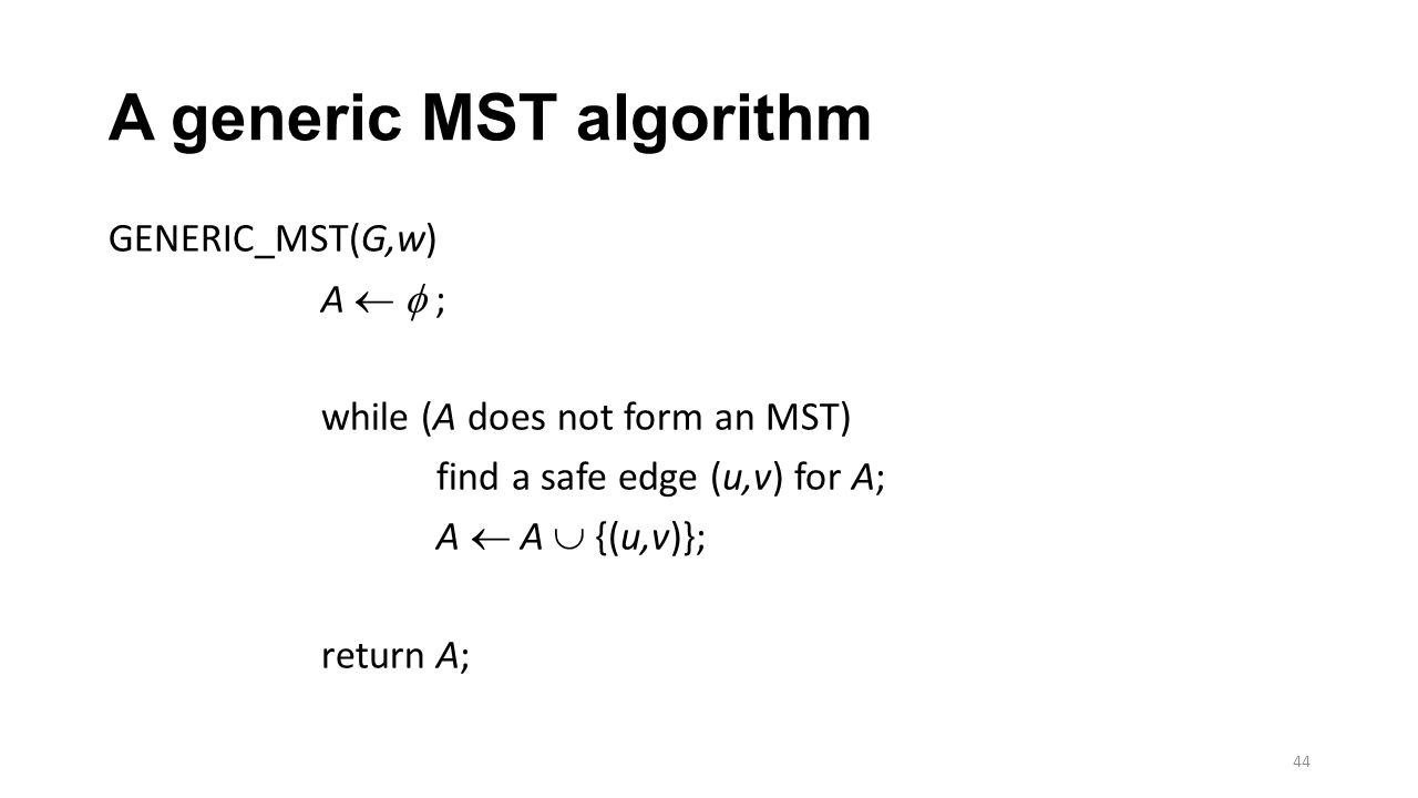 A generic MST algorithm GENERIC_MST(G,w) A   ; while (A does not form an MST) find a safe edge (u,v) for A; A  A  {(u,v)}; return A; 44