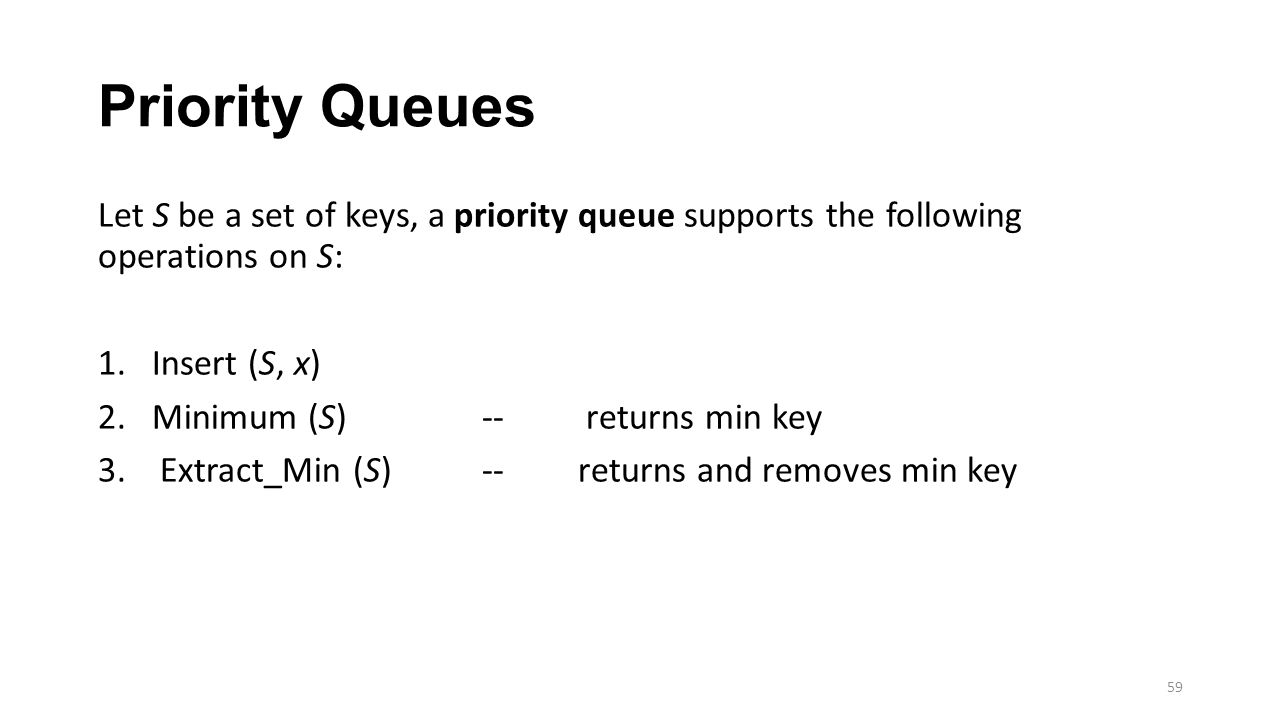 Priority Queues Let S be a set of keys, a priority queue supports the following operations on S: 1.Insert (S, x) 2.Minimum (S)-- returns min key 3.