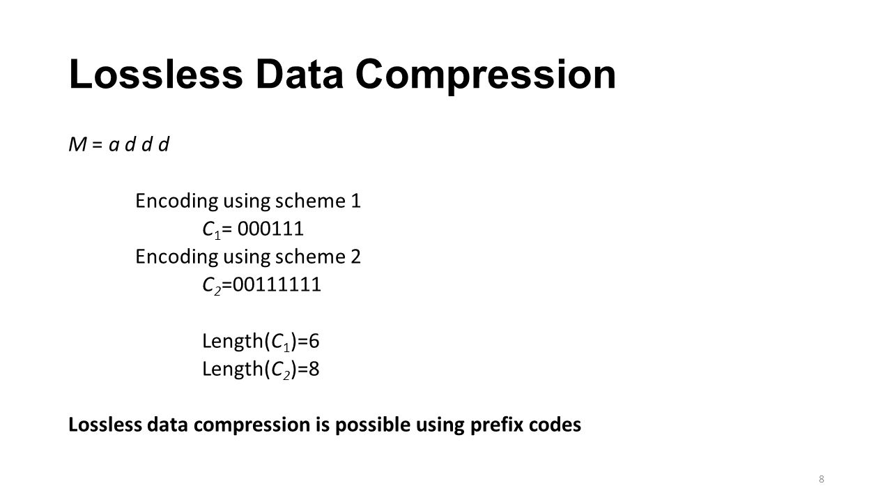 Lossless Data Compression M = a d d d Encoding using scheme 1 C 1 = 000111 Encoding using scheme 2 C 2 =00111111 Length(C 1 )=6 Length(C 2 )=8 Lossless data compression is possible using prefix codes 8