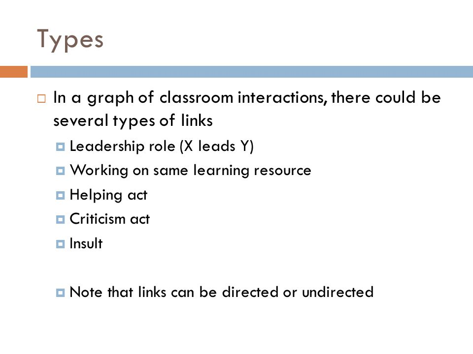 Types  In a graph of classroom interactions, there could be several types of links  Leadership role (X leads Y)  Working on same learning resource  Helping act  Criticism act  Insult  Note that links can be directed or undirected