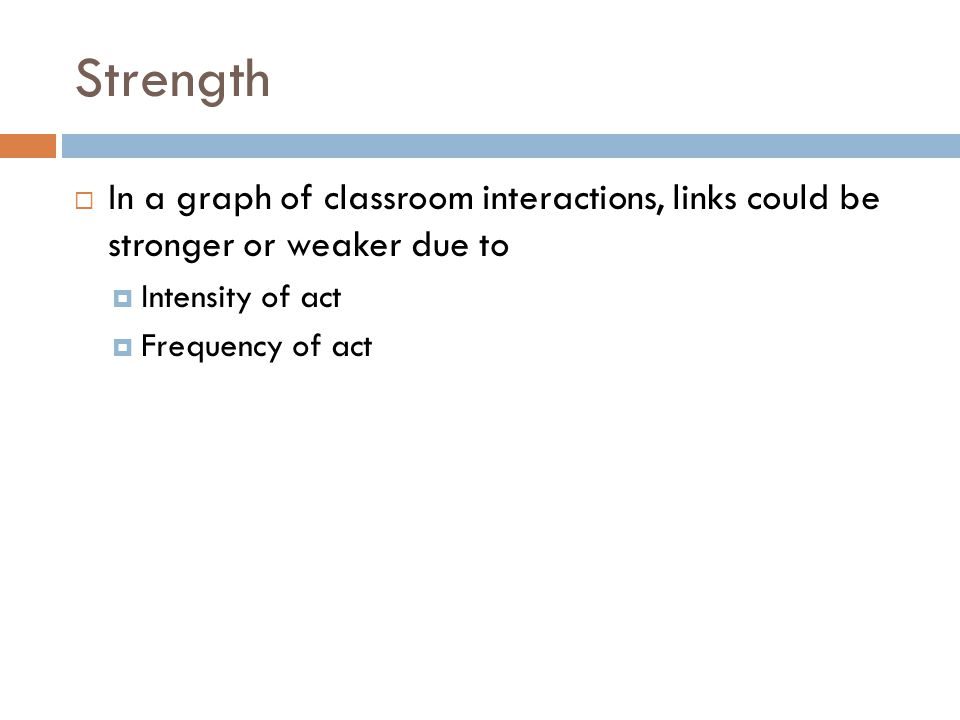 Strength  In a graph of classroom interactions, links could be stronger or weaker due to  Intensity of act  Frequency of act