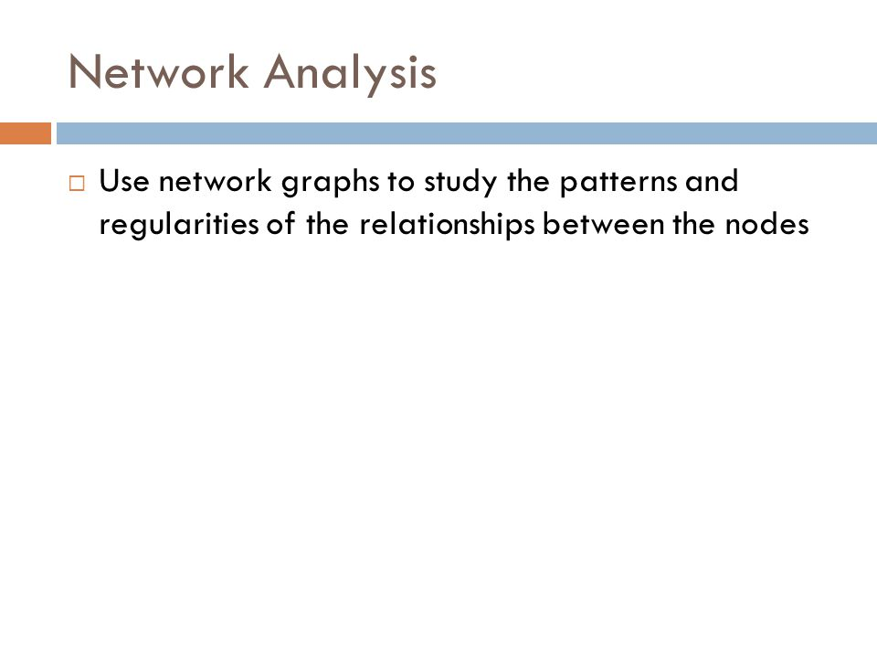 Network Analysis  Use network graphs to study the patterns and regularities of the relationships between the nodes