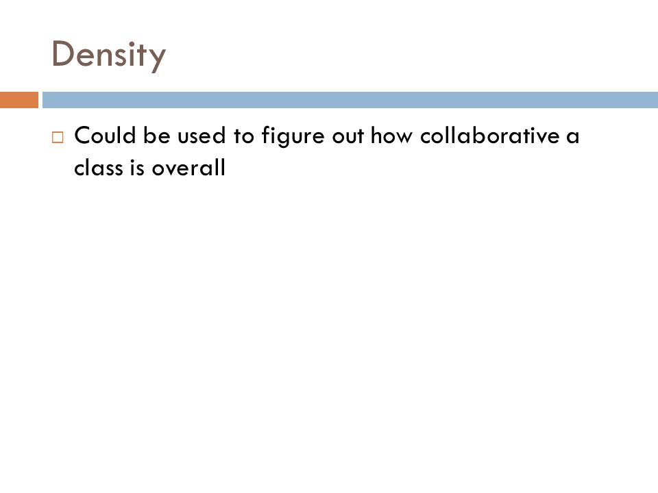 Density  Could be used to figure out how collaborative a class is overall