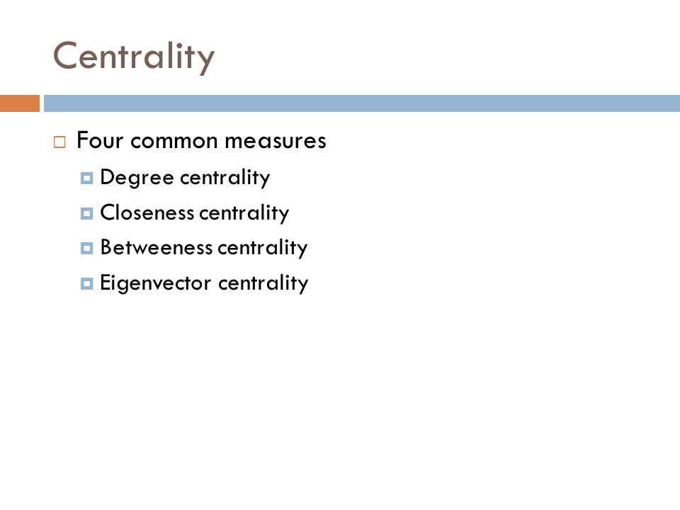Centrality  Four common measures  Degree centrality  Closeness centrality  Betweeness centrality  Eigenvector centrality