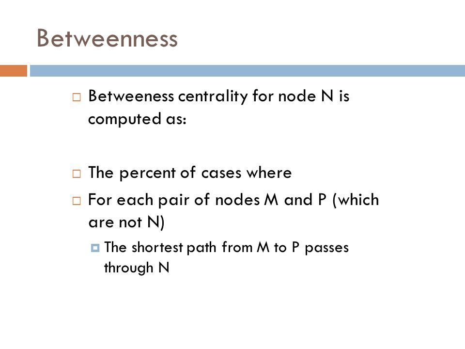 Betweenness  Betweeness centrality for node N is computed as:  The percent of cases where  For each pair of nodes M and P (which are not N)  The shortest path from M to P passes through N