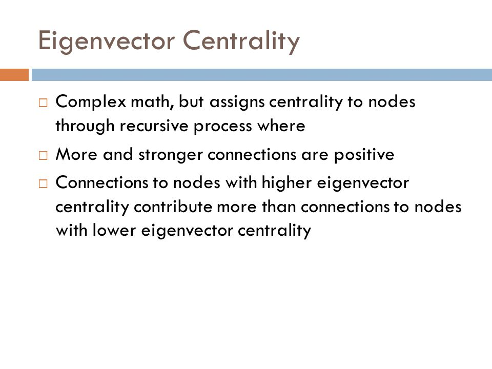 Eigenvector Centrality  Complex math, but assigns centrality to nodes through recursive process where  More and stronger connections are positive  Connections to nodes with higher eigenvector centrality contribute more than connections to nodes with lower eigenvector centrality