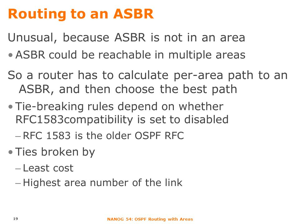 NANOG 54: OSPF Routing with Areas Routing to an ASBR Unusual, because ASBR is not in an area ASBR could be reachable in multiple areas So a router has to calculate per-area path to an ASBR, and then choose the best path Tie-breaking rules depend on whether RFC1583compatibility is set to disabled –RFC 1583 is the older OSPF RFC Ties broken by –Least cost –Highest area number of the link 19