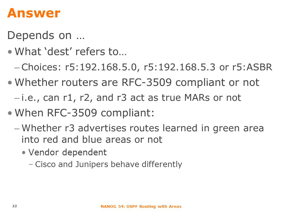 NANOG 54: OSPF Routing with Areas Answer Depends on … What 'dest' refers to… –Choices: r5:192.168.5.0, r5:192.168.5.3 or r5:ASBR Whether routers are RFC-3509 compliant or not –i.e., can r1, r2, and r3 act as true MARs or not When RFC-3509 compliant: –Whether r3 advertises routes learned in green area into red and blue areas or not Vendor dependent –Cisco and Junipers behave differently 22