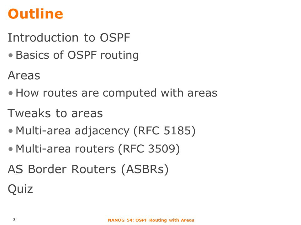 NANOG 54: OSPF Routing with Areas Outline Introduction to OSPF Basics of OSPF routing Areas How routes are computed with areas Tweaks to areas Multi-area adjacency (RFC 5185) Multi-area routers (RFC 3509) AS Border Routers (ASBRs) Quiz 3