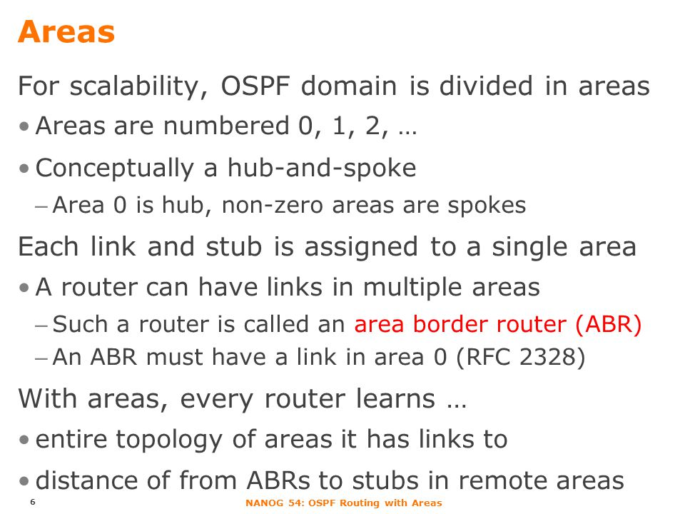 NANOG 54: OSPF Routing with Areas Areas For scalability, OSPF domain is divided in areas Areas are numbered 0, 1, 2, … Conceptually a hub-and-spoke –A