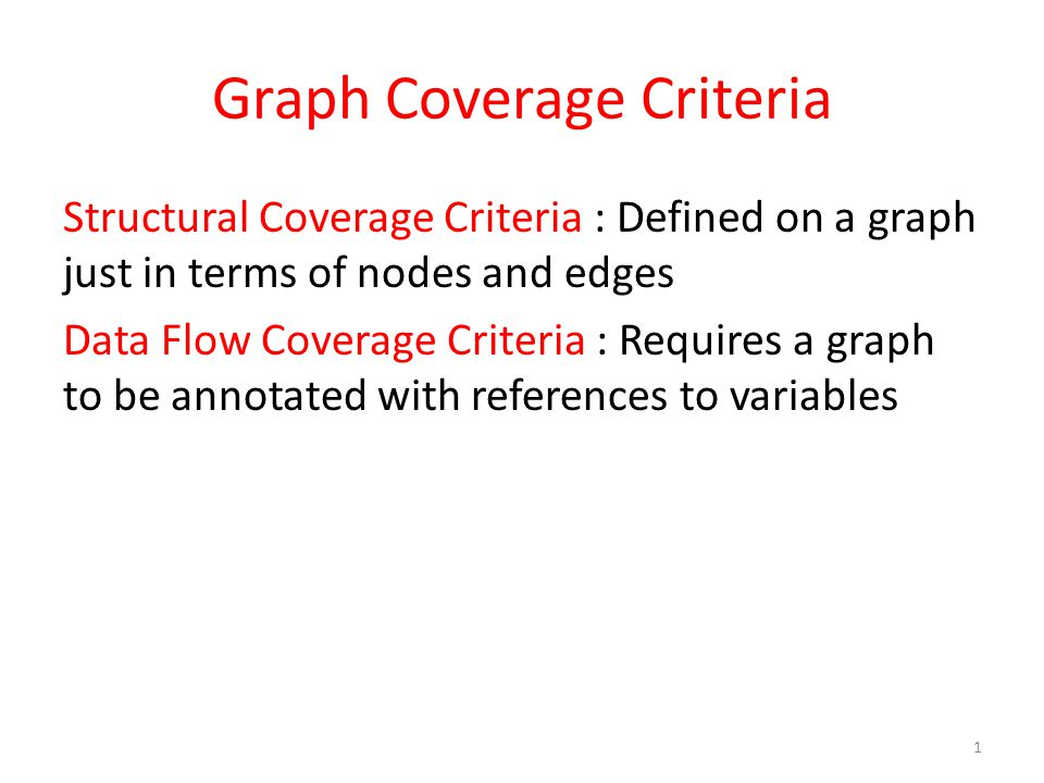 Graph Coverage Criteria Structural Coverage Criteria : Defined on a graph just in terms of nodes and edges Data Flow Coverage Criteria : Requires a graph to be annotated with references to variables 1