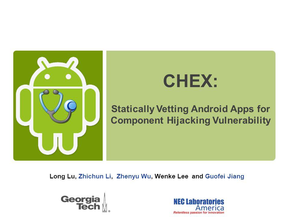 Long Lu, Zhichun Li, Zhenyu Wu, Wenke Lee and Guofei Jiang CHEX: Statically Vetting Android Apps for Component Hijacking Vulnerability