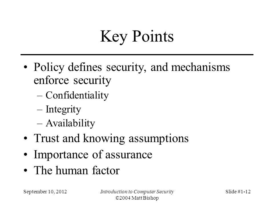 September 10, 2012Introduction to Computer Security ©2004 Matt Bishop Slide #1-12 Key Points Policy defines security, and mechanisms enforce security