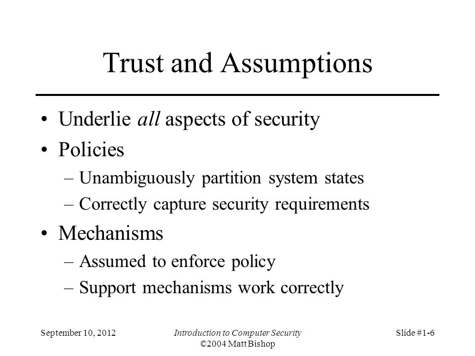 September 10, 2012Introduction to Computer Security ©2004 Matt Bishop Slide #1-6 Trust and Assumptions Underlie all aspects of security Policies –Unam