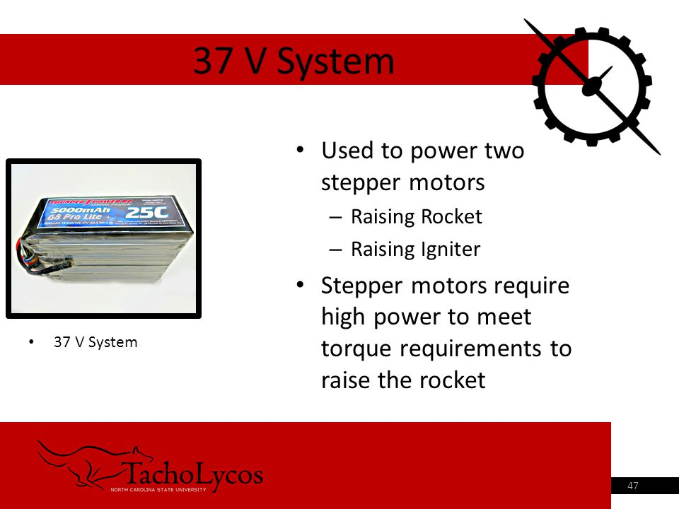 Used to power two stepper motors – Raising Rocket – Raising Igniter Stepper motors require high power to meet torque requirements to raise the rocket 37 V System 47 37 V System